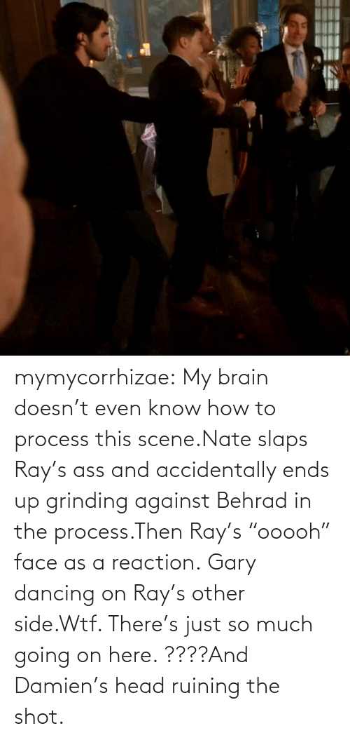 "Doesnt: mymycorrhizae:  My brain doesn't even know how to process this scene.Nate slaps Ray's ass and accidentally ends up grinding against Behrad in the process.Then Ray's ""ooooh"" face as a reaction. Gary dancing on Ray's other side.Wtf. There's just so much going on here. ????And Damien's head ruining the shot."