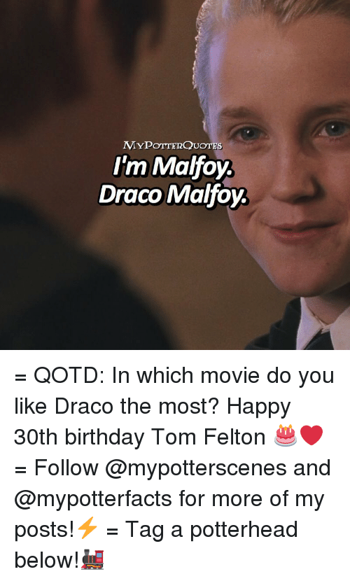 Birthday, Memes, and Happy: MYPOTTERQUOTES  I'm Malfoy.  Draco Malfoy. = QOTD: In which movie do you like Draco the most? Happy 30th birthday Tom Felton 🎂❤️ = Follow @mypotterscenes and @mypotterfacts for more of my posts!⚡️ = Tag a potterhead below!🚂
