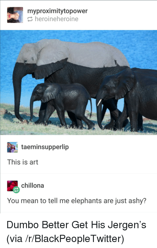 Dumbo: myproximitytopower  heroineheroine  taeminsupperlip  This is art  chillona  You mean to tell me elephants are just ashy? <p>Dumbo Better Get His Jergen&rsquo;s (via /r/BlackPeopleTwitter)</p>