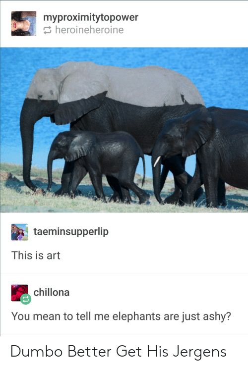 Dumbo: myproximitytopower  heroineheroine  taeminsupperlip  This is art  chillona  You mean to tell me elephants are just ashy? Dumbo Better Get His Jergens