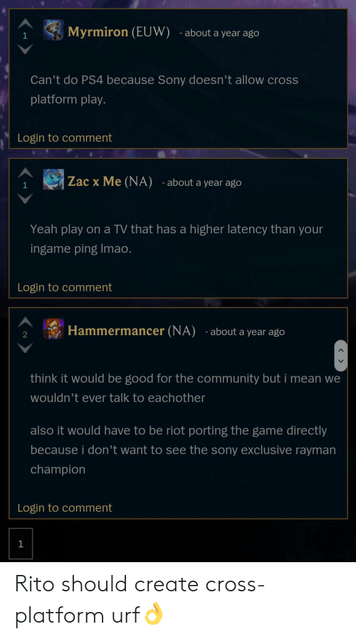 Community, League of Legends, and Ps4: Myrmiron (EUW)  -about a year ago  1  Can't do PS4 because Sony doesn't allow cross  platform play.  Login to comment  Zac x Me (NA) -about a year ago  1  Yeah play on a TV that has a higher latency than your  ingame ping Imao.  Login to comment  Hammermancer (NA)  - about a year ago  2  think it would be good for the community but i mean we  wouldn't ever talk to eachother  also it would have to be riot porting the game directly  because i don 't want to see the sony exclusive rayman  champion  Login to comment  1  > Rito should create cross-platform urf👌