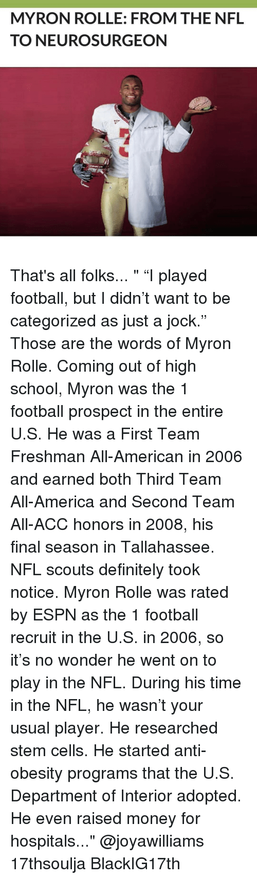 "Definitally: MYRON ROLLE: FROM THE NFL  TO NEURO SURGEON That's all folks... "" ""I played football, but I didn't want to be categorized as just a jock."" Those are the words of Myron Rolle. Coming out of high school, Myron was the 1 football prospect in the entire U.S. He was a First Team Freshman All-American in 2006 and earned both Third Team All-America and Second Team All-ACC honors in 2008, his final season in Tallahassee. NFL scouts definitely took notice. Myron Rolle was rated by ESPN as the 1 football recruit in the U.S. in 2006, so it's no wonder he went on to play in the NFL. During his time in the NFL, he wasn't your usual player. He researched stem cells. He started anti-obesity programs that the U.S. Department of Interior adopted. He even raised money for hospitals..."" @joyawilliams 17thsoulja BlackIG17th"