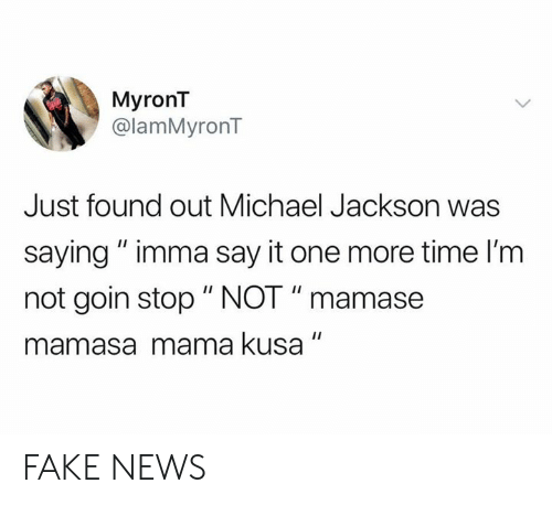 "Fake, Michael Jackson, and News: MyronT  @lamMyronT  Just found out Michael Jackson was  saying"" imma say it one more time I'm  not goin stop "" NOT "" mamase  mamasa mama kusa FAKE NEWS"