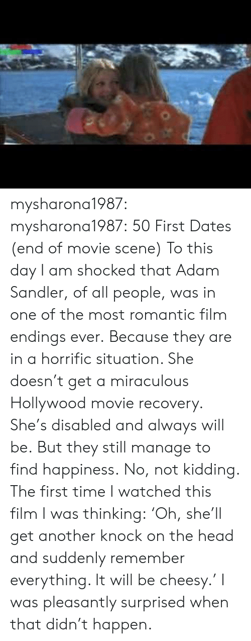 Miraculous: mysharona1987: mysharona1987:  50 First Dates (end of movie scene)  To this day I am shocked that Adam Sandler, of all people, was in one of the most romantic film endings ever. Because they are in a horrific situation. She doesn't get a miraculous Hollywood movie recovery. She's disabled and always will be. But they still manage to find happiness.  No, not kidding. The first time I watched this film I was thinking: 'Oh, she'll get another knock on the head and suddenly remember everything. It will be cheesy.' I was pleasantly surprised when that didn't happen.