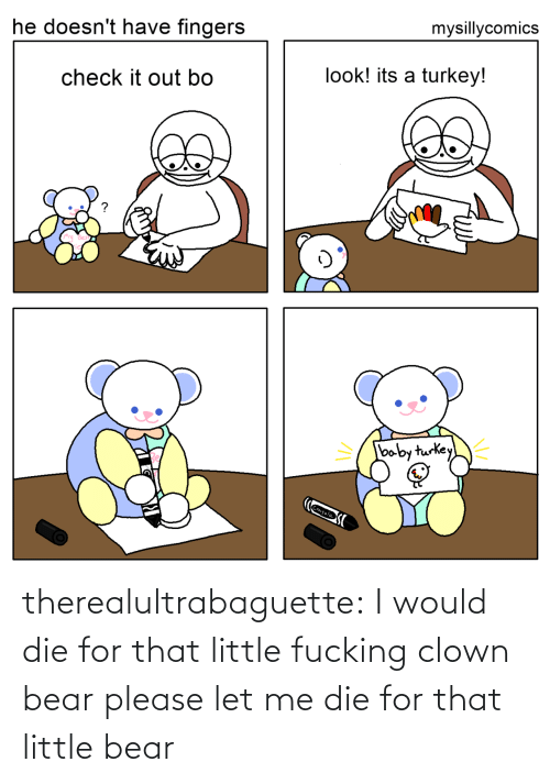 Baby: mysillycomics  he doesn't have fingers  look! its a turkey!  check it out bo  baby turkey  Crayola therealultrabaguette: I would die for that little fucking clown bear please let me die for that little bear