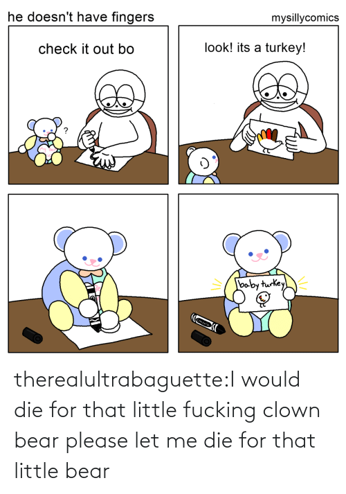 Baby: mysillycomics  he doesn't have fingers  look! its a turkey!  check it out bo  baby turkey  Crayola therealultrabaguette:I would die for that little fucking clown bear please let me die for that little bear