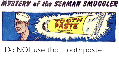 tooth: MYSTERY of the SEAMAN SMUGGLER  TOOTH  PASTE  WXWRWAANA Do NOT use that toothpaste…