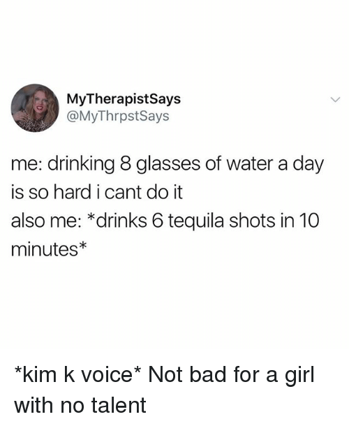 kim k: MyTherapistSays  @MyThrpstSays  me: drinking 8 glasses of water a day  is so hard i cant do it  also me: *drinks 6 tequila shots in 10  minutes *kim k voice* Not bad for a girl with no talent
