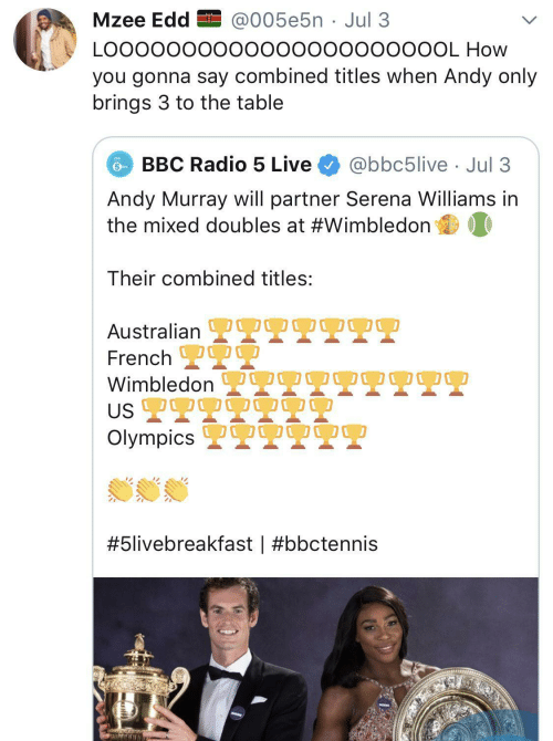 Radio: Mzee Edd EI @005e5n · Jul 3  LO00000000000000000000OL How  you gonna say combined titles when Andy only  brings 3 to the table  BBC Radio 5 Live  @bbc5live · Jul 3  Andy Murray will partner Serena Williams in  the mixed doubles at #Wimbledon  Their combined titles:  OO0  Australian L  French 2  Wimbledon  US 2T9  Olympics 2  OO00  #5livebreakfast |