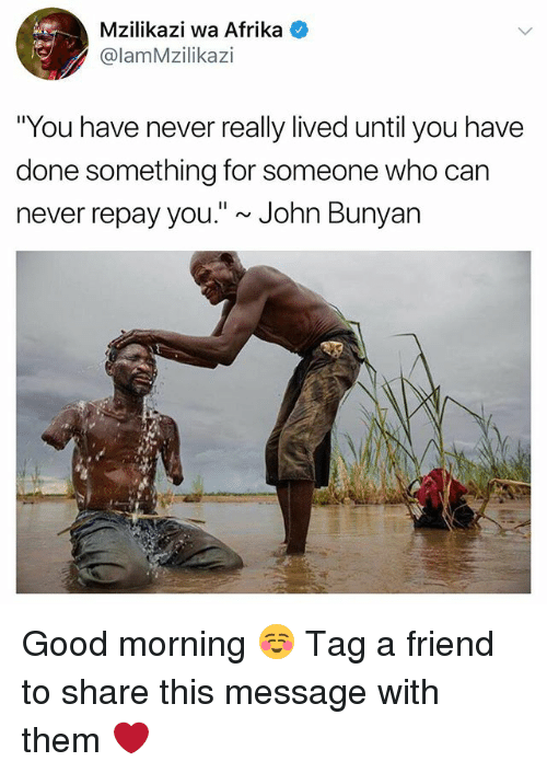 "dones: Mzilikazi wa Afrika  @lamMzilikazi  ""You have never really lived until you have  done something for someone who can  never repay you."" ~ John Bunyan Good morning ☺️ Tag a friend to share this message with them ❤️"
