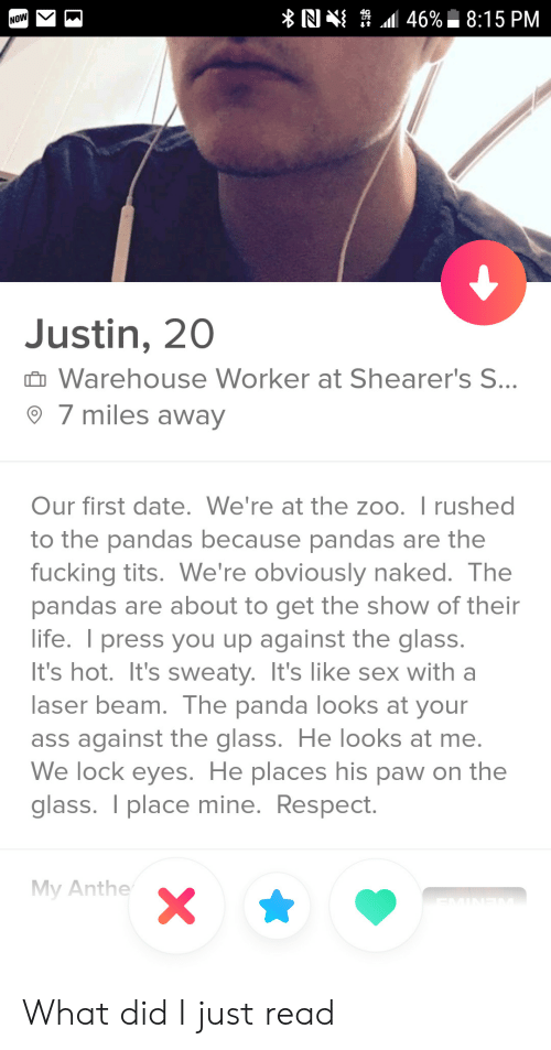 On The Glass: N  \ .11 46%. 8:15 PM  Justin, 20  Warehouse Worker at Shearer's S  7 miles away  Our first date. We're at the zoo. I rushed  to the pandas because pandas are the  fucking tits. We're obviously naked. The  pandas are about to get the show of thein  life. I press you up against the glass  It's hot. It's sweaty. It's like sex with a  aser beam. The panda looks at your  ass against the glass. He looks at me  We lock eyes. He places his paw on the  glass. T place mine. Respect  My Anthe What did I just read