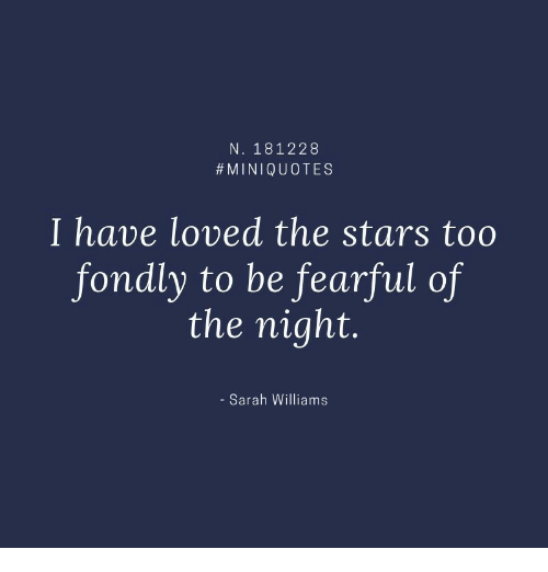 Fearful: N. 181228  #MINIQUOTES  I have loved the stars too  fondly to be fearful of  the night.  - Sarah Williams