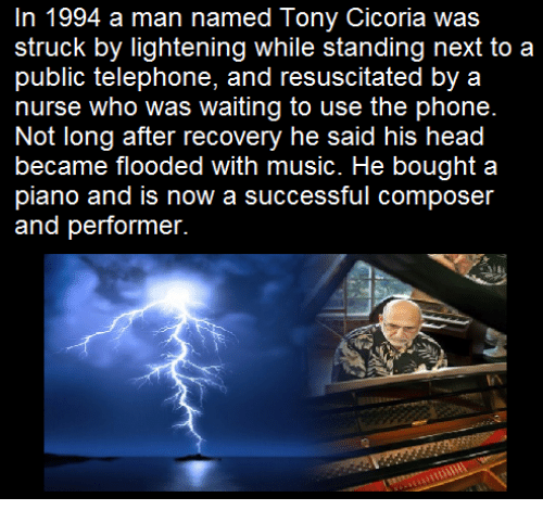 resuscitation: n 1994 a man named Tony Cicoria was  struck by lightening while standing next to a  public telephone, and resuscitated by a  nurse who was waiting to use the phone.  Not long after recovery he said his head  became flooded with music. He bought a  piano and is now a successful composer  and performer.