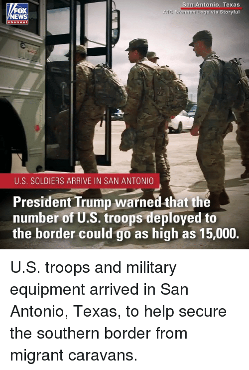 Memes, Soldiers, and Help: n Antonio, Texas  via Storyful  OX  lC Brennen  chan nel  U.S. SOLDIERS ARRIVE IN SAN ANTONIO  President Trump warned that the  number of U.S. troops deployed to  the border could go as high as 15,000. U.S. troops and military equipment arrived in San Antonio, Texas, to help secure the southern border from migrant caravans.