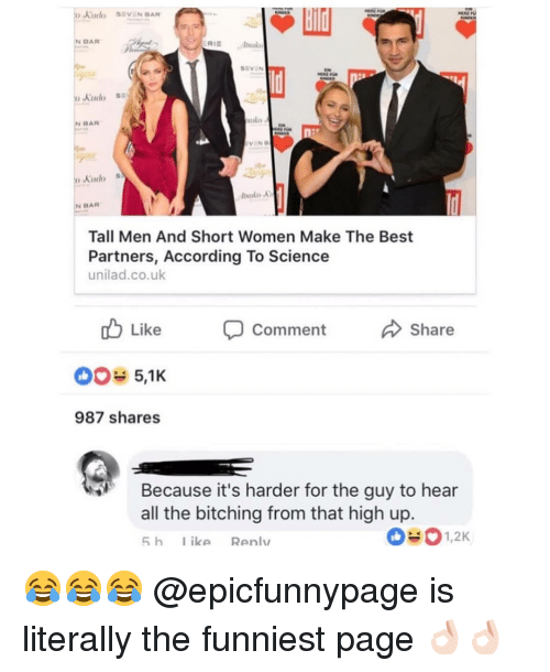 Bitching: N BAR  Absukv  SEVEN  BAR  Kudo  N BAR  Tall Men And Short Women Make The Best  Partners, According To Science  unilad.co.uk  Like  Share  Comment  987 shares  Because it's harder for the guy to hear  all the bitching from that high up.  5 h ike Renlv  1,2K 😂😂😂 @epicfunnypage is literally the funniest page 👌🏻👌🏻