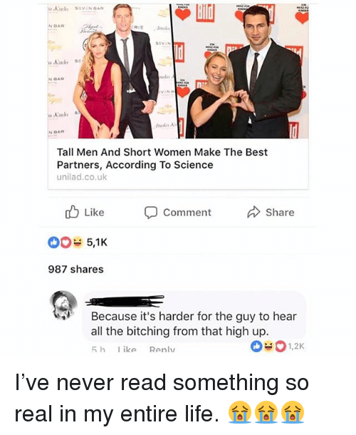 Bitching: N BAR  day  N BAR  Tall Men And Short Women Make The Best  Partners, According To Science  unilad.co.uk  d Like  5,1K  987 shares  Comment  Share  Because it's harder for the guy to hear  all the bitching from that high up. I've never read something so real in my entire life. 😭😭😭