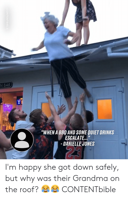"Im Happy: N BAR  ""WHEN A BBO AND SOME QUIET DRINKS  ESCALATE...""  -DANIELLE JONES  23  CONTENTBIBLE I'm happy she got down safely, but why was their Grandma on the roof? 😂😂  CONTENTbible"