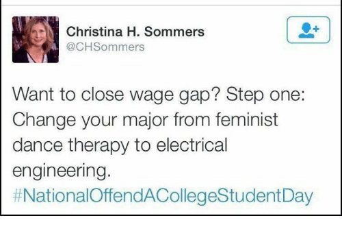 Christina H Sommers: N Christina H. Sommers  @CH Sommers  Want to close wage gap? Step one:  Change your major from feminist  dance therapy to electrical  engineering.  t NationalOffendACollegeStudentDay