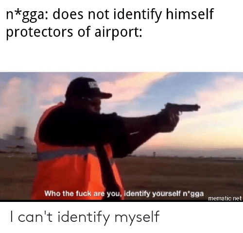 Funny, Fuck, and Net: n*gga: does not identify himself  protectors of airport:  SEC  Who the fuck are you, identify yourself n'gga  mematic.net I can't identify myself