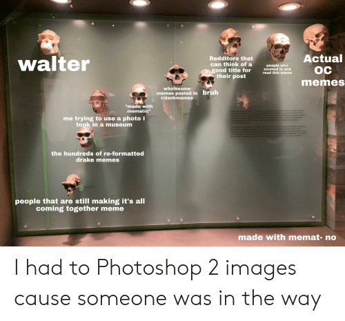 """Memes Wholesome: n gtdy  Actual  OC  walter  Redditors that  can think of a  people who  zoomed in and  read this meme  good title for  their post  memes  wholesome  bruh  memes posted in  r/dankmemes  """"made with  mematic""""  me trying to use a photo I  took in a museum  the hundreds of re-formatted  drake memes  people that are still making it's all  coming together meme  made with memat- no I had to Photoshop 2 images cause someone was in the way"""
