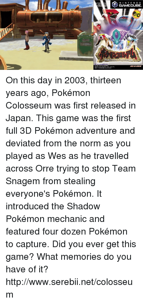 3d pokemon: N I N TEND O  GAMECUBE  Pokemon Colosseum On this day in 2003, thirteen years ago, Pokémon Colosseum was first released in Japan. This game was the first full 3D Pokémon adventure and deviated from the norm as you played as Wes as he travelled across Orre trying to stop Team Snagem from stealing everyone's Pokémon. It introduced the Shadow Pokémon mechanic and featured four dozen Pokémon to capture. Did you ever get this game? What memories do you have of it? http://www.serebii.net/colosseum