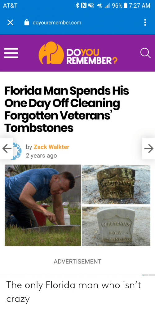 2 years: *N N 1 96% 7:27 AM  AT&T  doyouremember.com  DOYOU  REMEMBER?  Florida Man Spends His  One Day Off Cleaning  Forgotten Veterans'  Tombstones  by Zack Walkter  2 years ago  ENTROLIVN  W.HUTCHINS  CO.A  129 NDAINE  ADVERTISEMENT The only Florida man who isn't crazy