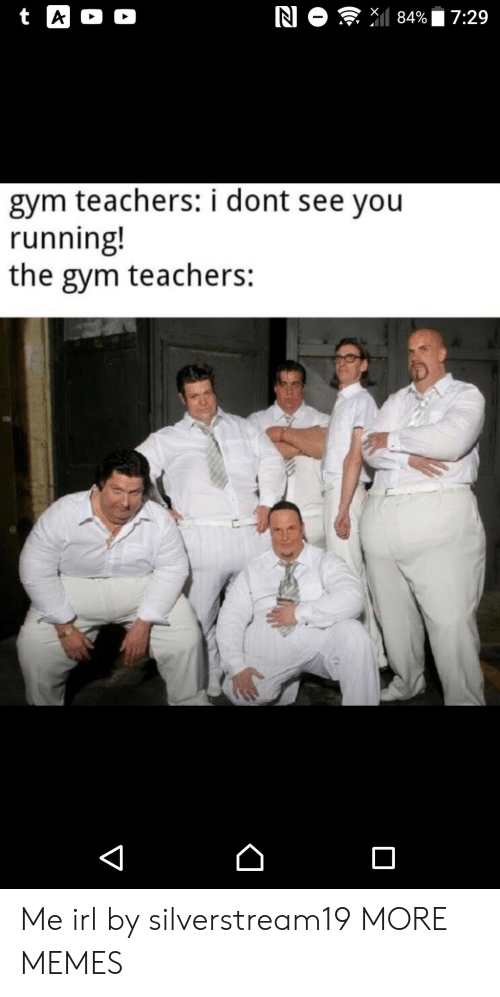 Dank, Gym, and Memes: N O 84%  t A  D  7:29  gym teachers: i dont see you  running!  the gym teachers:  V Me irl by silverstream19 MORE MEMES