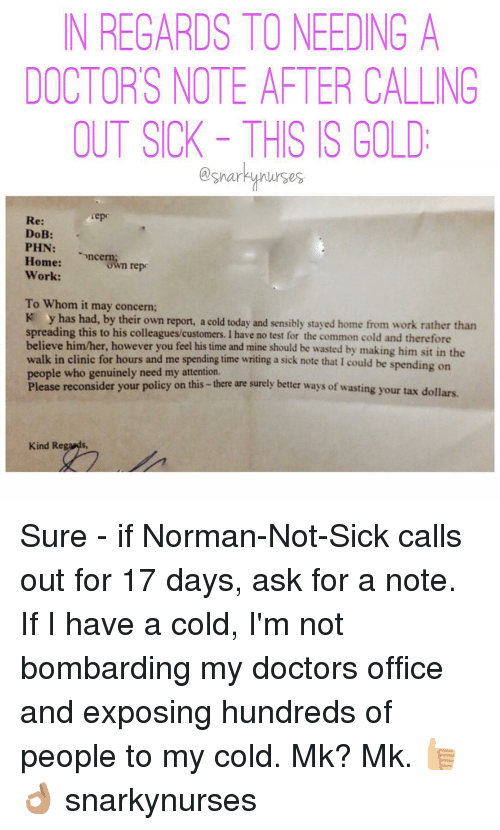 Have A Cold: N REGARDS TONEEDING A  DOCTORS NOTE AFER CALLING  OUT SICK THIS IS GOLD  sharky nurses  repr  Re:  DoB  PHN:  Home:  ncern  repr  own Work:  To Whom it may concern;  K y has had, by their own report, a cold today and sensibly stayed home from work rather than  spreading this to his colleagues customers. I have no test for the common cold and therefore  believe him/her, however you feel  his time and mine should be wasted by making him sit in the  walk in clinic for hours and me spending time writing a sick note that l could be spending on  people who genuinely need my attention.  Please reconsider your policy on this there are surely better ways of wasting your tax dollars.  Kind Regards, Sure - if Norman-Not-Sick calls out for 17 days, ask for a note. If I have a cold, I'm not bombarding my doctors office and exposing hundreds of people to my cold. Mk? Mk. 👍🏼👌🏽 snarkynurses