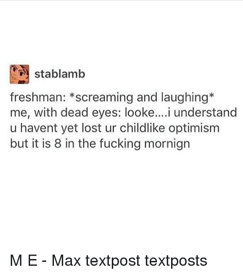 optimal: N stablamb  freshman  screaming and laughing  me, with dead eyes: i understand  u havent yet lost ur childlike optimism  but it is 8 in the fucking mornign M E - Max textpost textposts