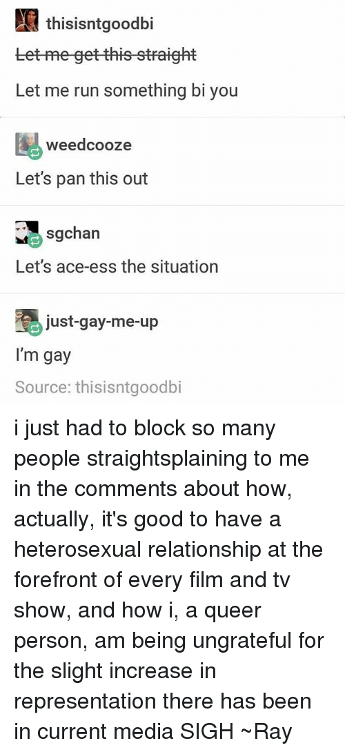 Tets: N thisisntgoodbi  tet-me get this straight  Let me run something bi you  weedcooze  Let's pan this out  sgchan  Let's ace-ess the situation  just gay-me-up  I'm gay  Source: thisisntgoodbi i just had to block so many people straightsplaining to me in the comments about how, actually, it's good to have a heterosexual relationship at the forefront of every film and tv show, and how i, a queer person, am being ungrateful for the slight increase in representation there has been in current media SIGH ~Ray