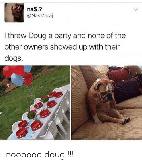Owners: na$.?  @NasMaraj  Ithrew Doug a party and none of the  other owners showed up with their  dogs. noooooo doug!!!!!
