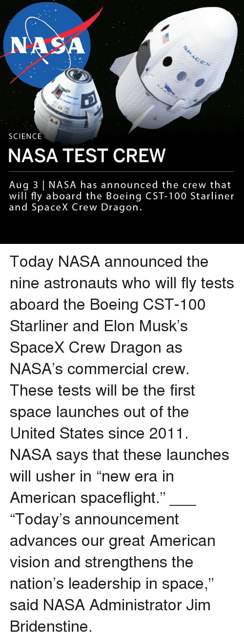 """astronauts: NA  SCIENCE  NASA TEST CREW  Aug 3 NASA has announced the crew that  will fly aboard the Boeing CST-100 Starliner  and SpaceX Crew Dragon Today NASA announced the nine astronauts who will fly tests aboard the Boeing CST-100 Starliner and Elon Musk's SpaceX Crew Dragon as NASA's commercial crew. These tests will be the first space launches out of the United States since 2011. NASA says that these launches will usher in """"new era in American spaceflight."""" ___ """"Today's announcement advances our great American vision and strengthens the nation's leadership in space,"""" said NASA Administrator Jim Bridenstine."""