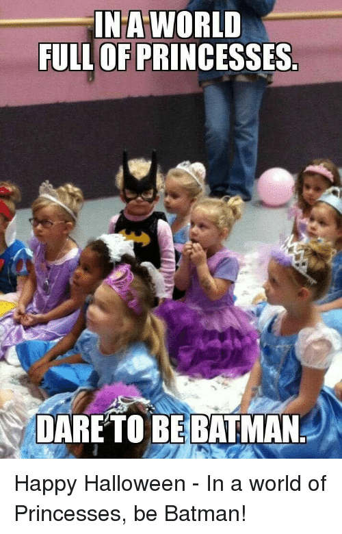 Batman, Halloween, and Happy: NA WORLD  FULL OF PRINCESSES  DARETO BEBATMAN Happy Halloween - In a world of Princesses, be Batman!