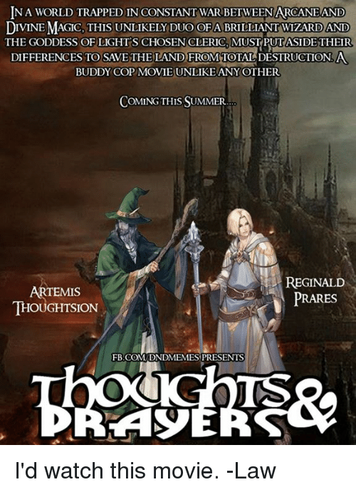 artemis: NA WORLD TRAPPED IN CONSTANT WAR BETWEEN ARCANEAND  DIVINE MAGIC, THIS UNLIKELY DUO OFA BRILLIANT WIZARD AND  THE GODDESS OF LIGHTS CHOSENCLERIC, MUSTPUTASIDE THEIR  DIFFERENCES TO SAVETHELAND FROM TOTAL DESTRUCTION.A  BUDDY COP MOVIE UNLIKE ANYOTHER  COMING THIS SUMMER  ARTEMIS  THOUGHTSION  REGINALD  PRARES  FB.COM DNDMEMES PRESENTS  TS I'd watch this movie.  -Law