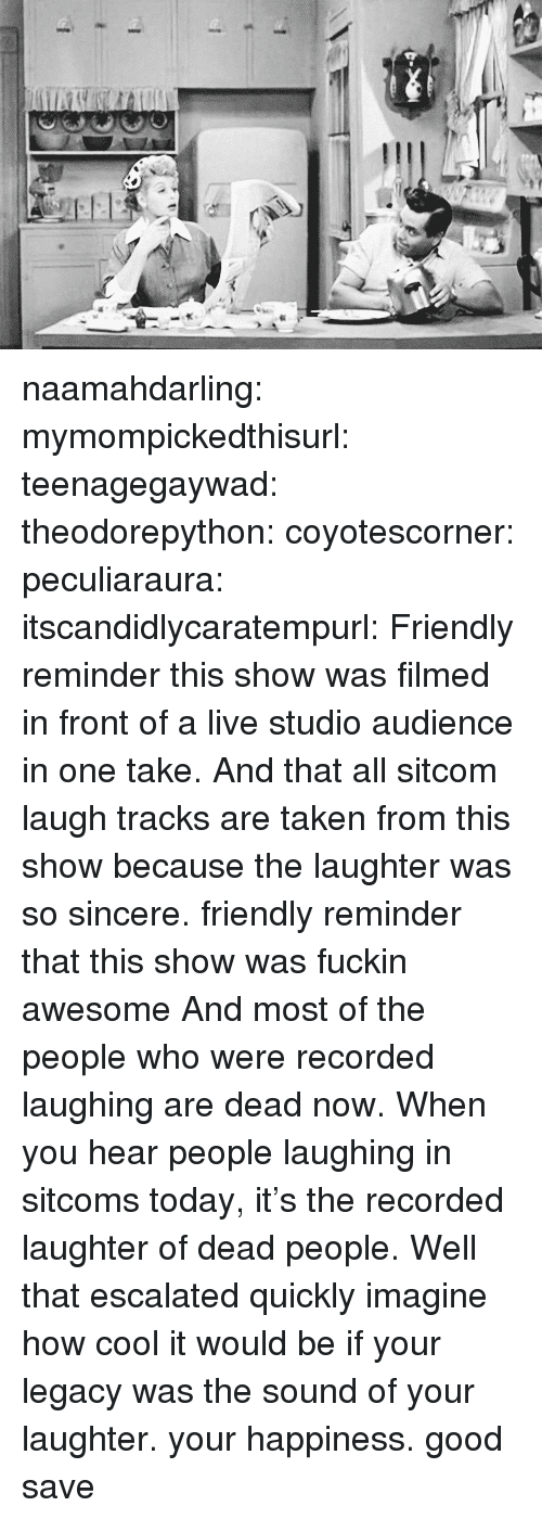 People Laughing: naamahdarling:  mymompickedthisurl:  teenagegaywad:  theodorepython:  coyotescorner:  peculiaraura:  itscandidlycaratempurl:  Friendly reminder this show was filmed in front of a live studio audience in one take.  And that all sitcom laugh tracks are taken from this show because the laughter was so sincere.  friendly reminder that this show was fuckin awesome  And most of the people who were recorded laughing are dead now. When you hear people laughing in sitcoms today, it's the recorded laughter of dead people.  Well that escalated quickly   imagine how cool it would be if your legacy was the sound of your laughter.  your happiness.  good save