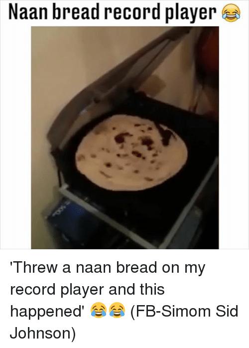 Memes, Sid, and Record: Naan bread record player 'Threw a naan bread on my record player and this happened' 😂😂 (FB-Simom Sid Johnson)