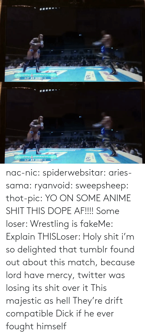 pic: nac-nic:  spiderwebsitar: aries-sama:  ryanvoid:  sweepsheep:  thot-pic:  YO ON SOME ANIME SHIT THIS DOPE AF!!!!  Some loser: Wrestling is fakeMe: Explain THISLoser: Holy shit   i'm so delighted that tumblr found out about this match, because lord have mercy, twitter was losing its shit over it   This majestic as hell    They're drift compatible     Dick if he ever fought himself