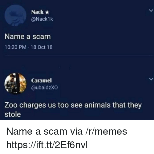 Animals, Memes, and Zoo: Nack  @Nack1k  Name a scam  10:20 PM 18 Oct 18  Caramel  @ubaidzXO  Zoo charges us too see animals that they  stole Name a scam via /r/memes https://ift.tt/2Ef6nvl