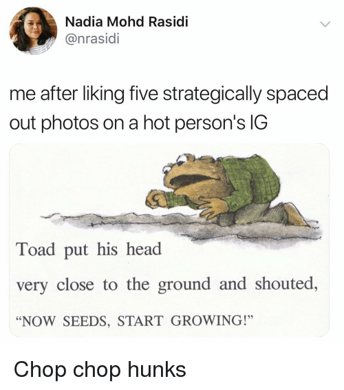 """spaced: Nadia Mohd Rasidi  @nrasidi  me after liking five strategically spaced  out photos on a hot person's IG  Toad put his head  very close to the ground and shouted,  """"NOW SEEDS, START GROWING!"""" Chop chop hunks"""