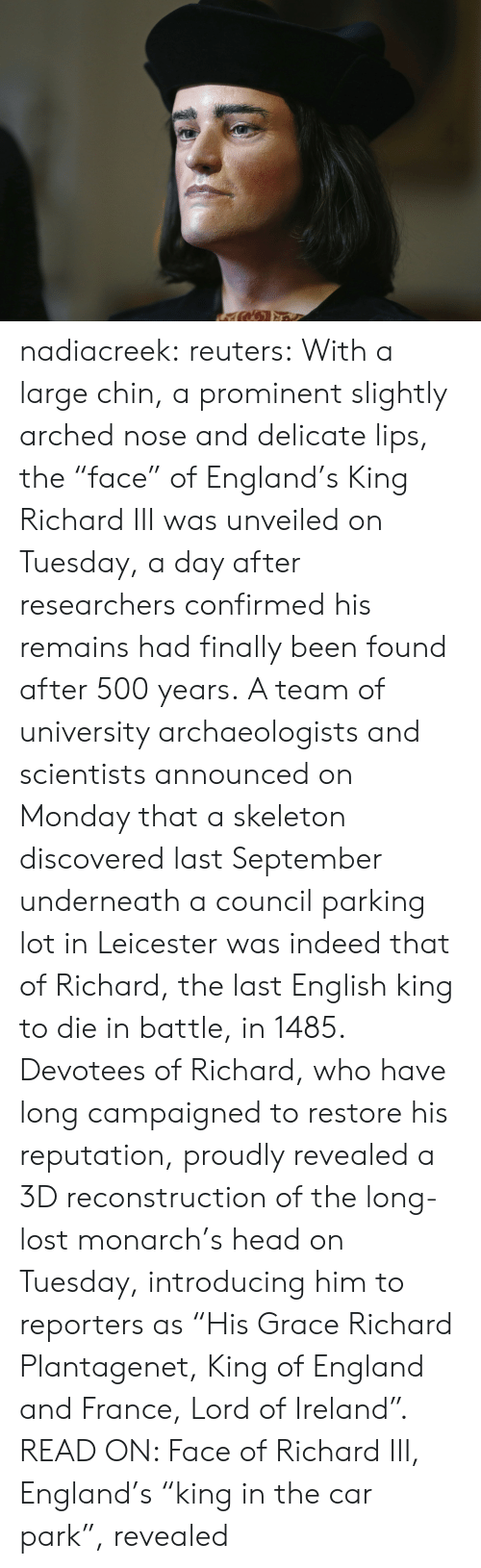 "Confirmed: nadiacreek: reuters:  With a large chin, a prominent slightly arched nose and delicate lips, the ""face"" of England's King Richard III was unveiled on Tuesday, a day after researchers confirmed his remains had finally been found after 500 years. A team of university archaeologists and scientists announced on Monday that a skeleton discovered last September underneath a council parking lot in Leicester was indeed that of Richard, the last English king to die in battle, in 1485. Devotees of Richard, who have long campaigned to restore his reputation, proudly revealed a 3D reconstruction of the long-lost monarch's head on Tuesday, introducing him to reporters as ""His Grace Richard Plantagenet, King of England and France, Lord of Ireland"". READ ON: Face of Richard III, England's ""king in the car park"", revealed"