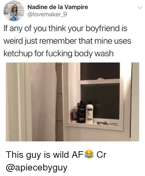 Af, Fucking, and Memes: Nadine de la Vampire  @lovemaker_9  If any of you think your boyfriend is  weird just remember that mine uses  ketchup for fucking body wash This guy is wild AF😂 Cr @apiecebyguy