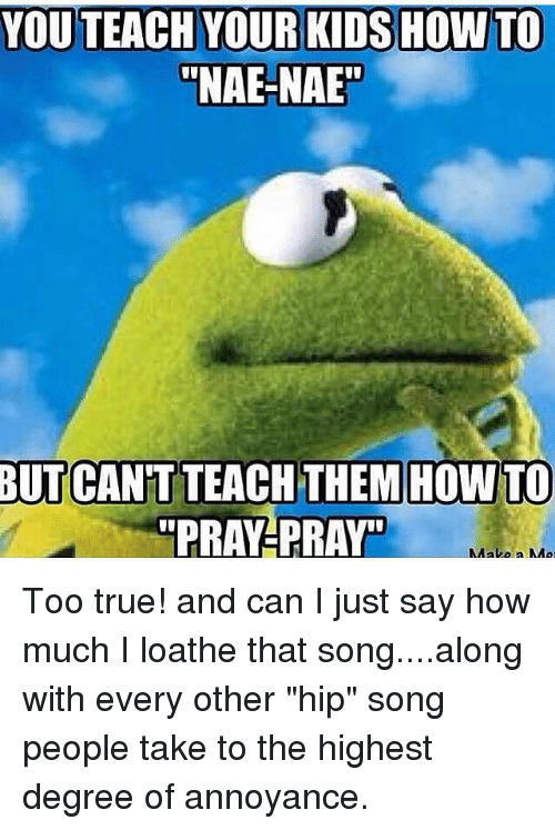 "nae nae: ""NAE-NAE  BUT CAN'T TEACH THEMHOWTO  ""PRAY-PRAY Too true! and can I just say how much I loathe that song....along with every other ""hip"" song people take to the highest degree of annoyance."
