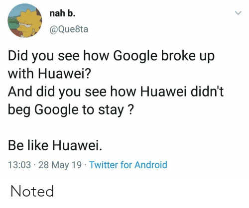 Nah B: nah b.  @Que8ta  you see how Google broke up  with Huawei?  Did  And did you see how Huawei didn't  beg Google to stay?  Be like Huawei.  13:03 28 May 19 Twitter for Android Noted