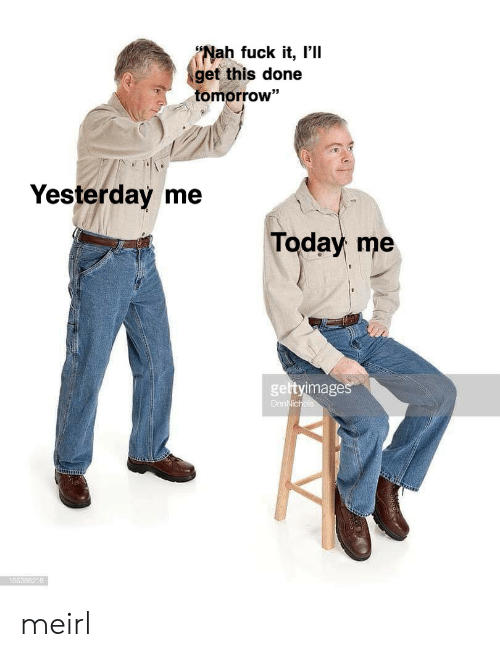 "Fuck, Today, and Tomorrow: (Nah fuck it, I'll  get this done  tomorrow""  93  Yesterday me  Today me  gettyimage  55836216 meirl"