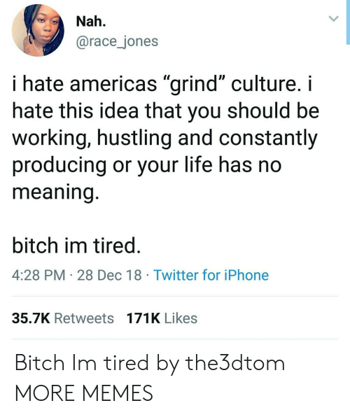 "hustling: Nah.  @race_jones  i hate americas ""grind"" culture. i  hate this idea that you should be  working, hustling and constantly  producing or your life has no  meaning  bitch im tired  4:28 PM 28 Dec 18 Twitter for iPhone  35.7K Retweets 171K Likes Bitch Im tired by the3dtom MORE MEMES"