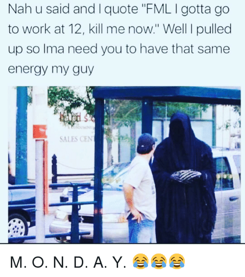 "Energy, Fml, and Funny: Nah u said and I quote ""FML I gotta go  to work at 12, kill me now."" Well I pulled  up so lma need you to have that same  energy my guy  SALES CEN M. O. N. D. A. Y. 😂😂😂"