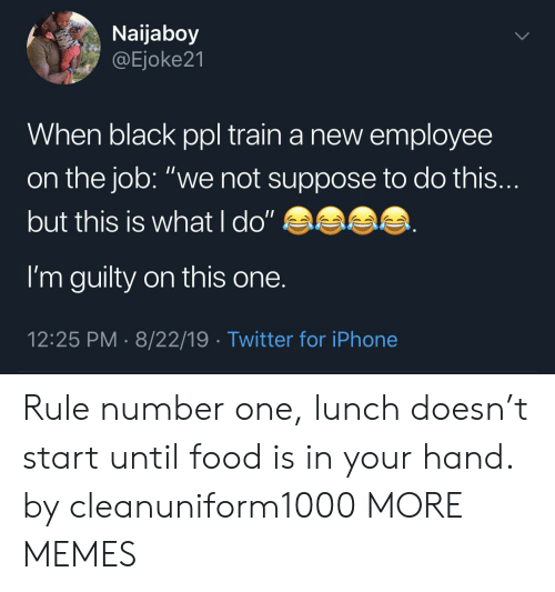 "number one: Naijaboy  @Ejoke21  When black ppl train a new employee  on the job: ""we not suppose to do this...  but this is what l do""  I'm guilty on this one.  12:25 PM 8/22/19 Twitter for iPhone Rule number one, lunch doesn't start until food is in your hand. by cleanuniform1000 MORE MEMES"