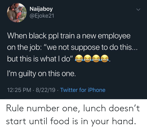 "number one: Naijaboy  @Ejoke21  When black ppl train a new employee  on the job: ""we not suppose to do this...  but this is what l do""  I'm guilty on this one.  12:25 PM 8/22/19 Twitter for iPhone Rule number one, lunch doesn't start until food is in your hand."