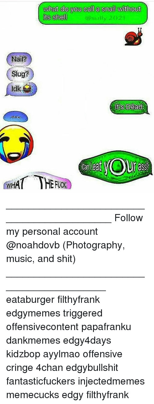 Snailed: Nail?  Slug?  What do you call a snail without  its Shell  sully 2021 ____________________________________________ Follow my personal account @noahdovb (Photography, music, and shit) ___________________________________________ eataburger filthyfrank edgymemes triggered offensivecontent papafranku dankmemes edgy4days kidzbop ayylmao offensive cringe 4chan edgybullshit fantasticfuckers injectedmemes memecucks edgy filthyfrank