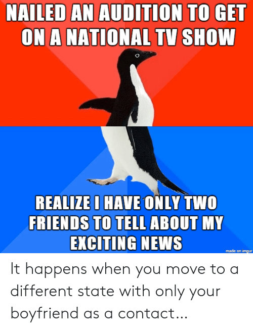 Friends, News, and Imgur: NAILED AN AUDITION TO GET  ON A NATIONAL TV SHOW  REALIZE I HAVE ONLY TWO  FRIENDS TO TELL ABOUT MY  EXCITING NEWS  made on imgur It happens when you move to a different state with only your boyfriend as a contact…